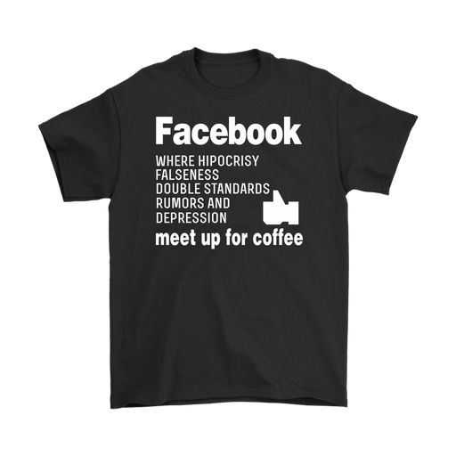 Facebook Where Hypocrisy Falseness Double Standards Rumors And Depression Meet Up For Coffce, T-shirt, Personally Yours Accessories