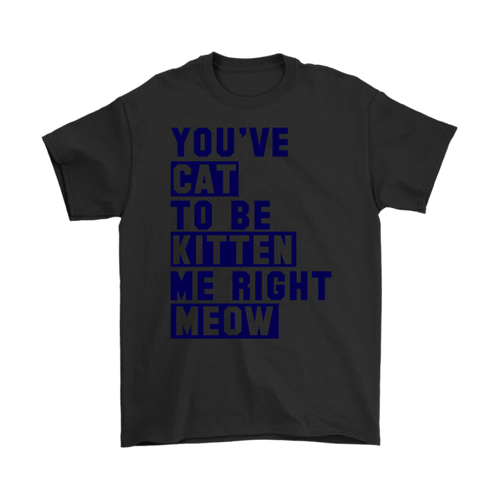 YOU'VE CAT TO BE KITTEN ME RIGHT MEOW, T-shirt, Personally Yours Accessories