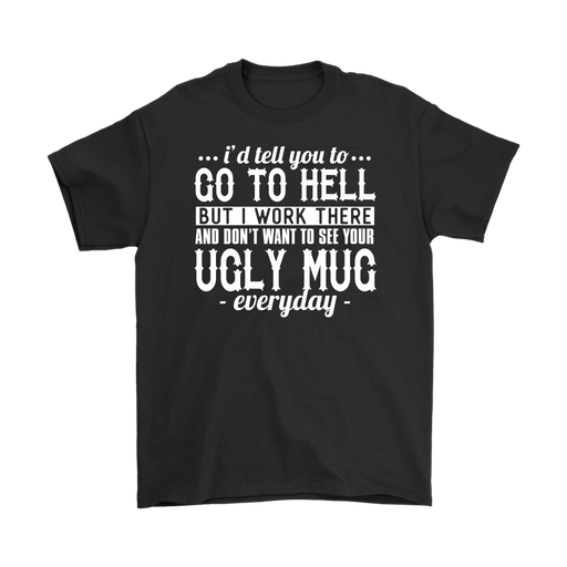I'd Tell You To Go To Hell But I Work There And Don't Want To See Your Ugly Mug Everyday, T-shirt, Personally Yours Accessories