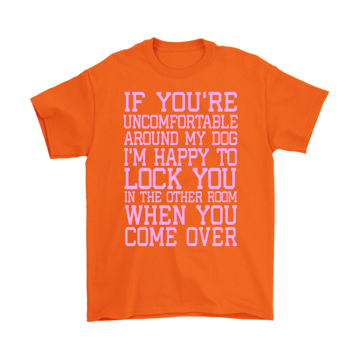 IF YOU'RE UNCOMFORTABLE AROUND MY DOG I'M HAPPY TO LOCK YOU IN THE OTHER ROOM WHEN YOU COME OVER, T-shirt, Personally Yours Accessories