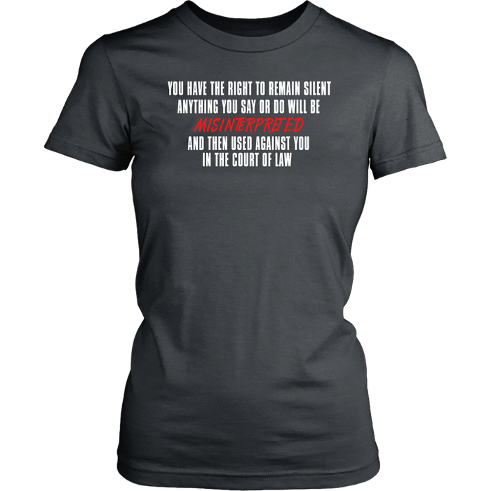 You have the Right to Remain silent anything you say or do will be Misinterpreted and then used against you in the court of law., T-shirt, Personally Yours Accessories
