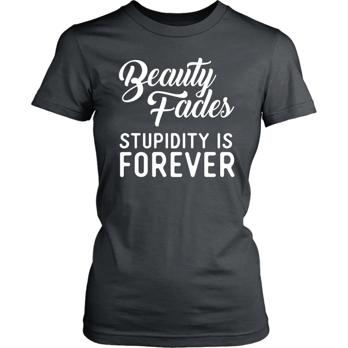 Beauty fades stupidity is forever, T-shirt, Personally Yours Accessories