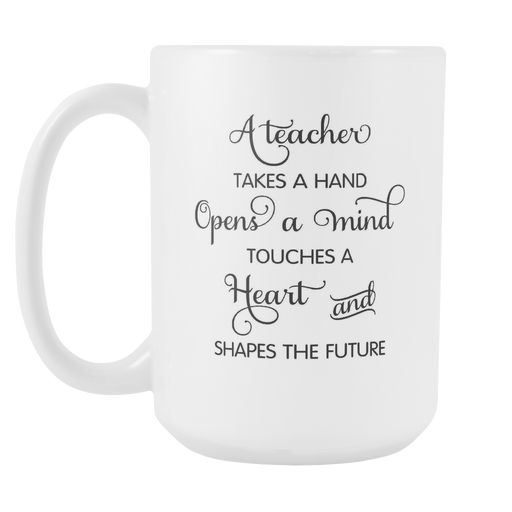 White 15oz Mug - A Teacher Takes a Hand, Opens a Mind, Touches a Heart and Shapes the Future, Drinkware, Personally Yours Accessories