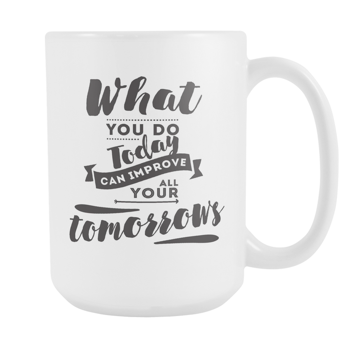 White 15 oz mug - What you Do Today can Improve ALL your Tomorrows, Drinkware, Personally Yours Accessories