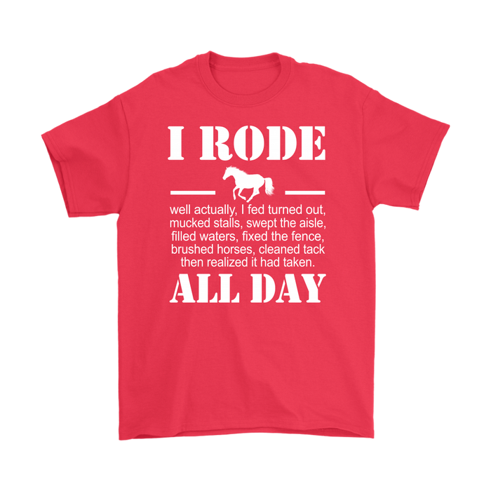 I RODE well actually,I fed turned out,mucked stalls,swept the aisle,filled waters,fixed the fence,brushed horses,cleaned tack then realized it had taken.ALL DAY, T-shirt, Personally Yours Accessories