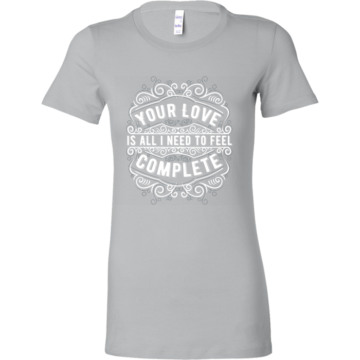 Bella Womens Shirt - Your Love Is all I Need to Feel Complete, T-shirt, pyaonline
