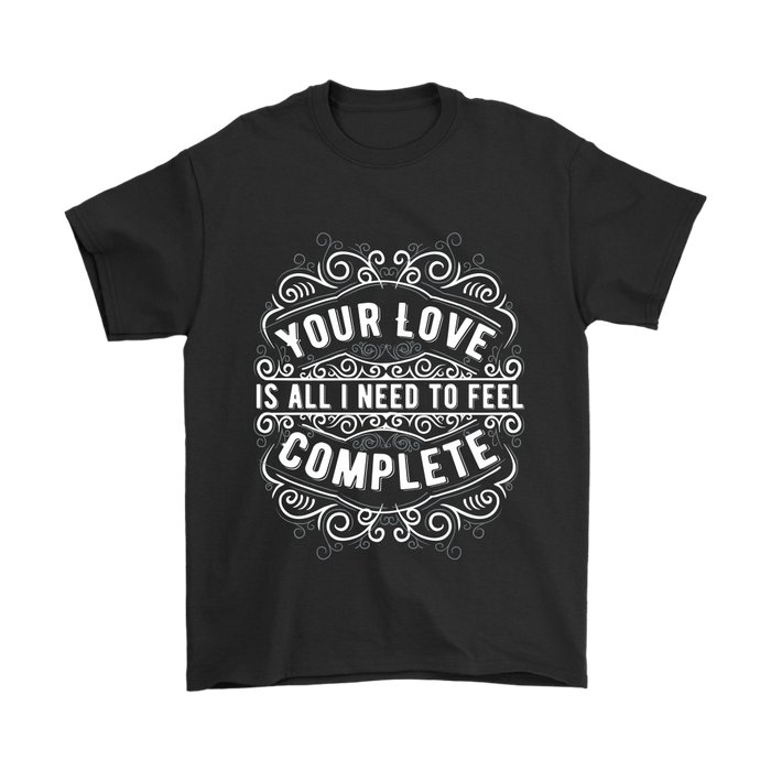 Gildan Mens T-Shirt - Your Love is All I Need to Feel Complete, T-shirt, pyaonline