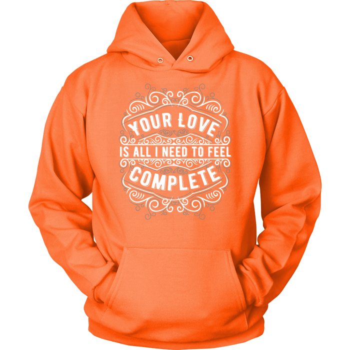 Unisex Hoodie Sweatshirt - Your Love is all I need to Feel Complete