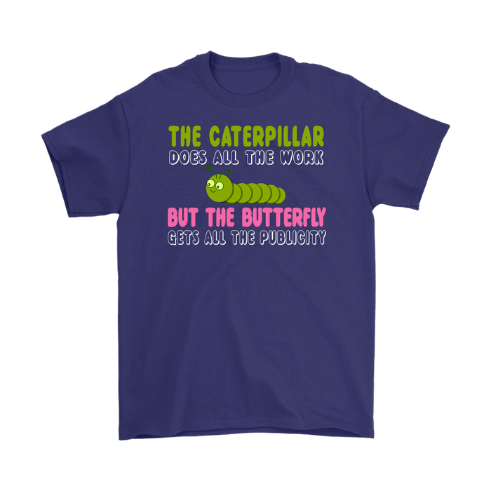 THE CATERPILLAR DOSE ALL THE WORK BUT THE BUTTERFLY GETS ALL THE PUBLICITY, T-shirt, Personally Yours Accessories