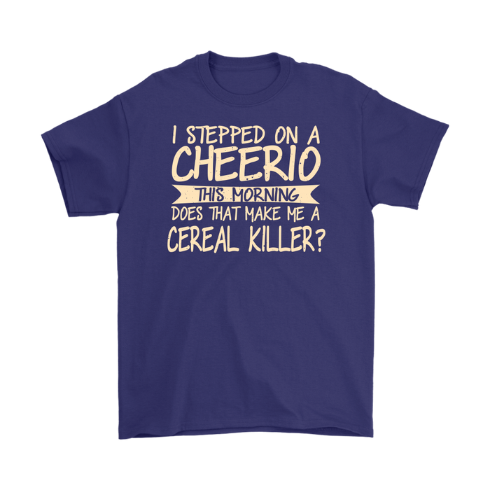 I stepped on a cheerio this morning does that make me a cereal killer?