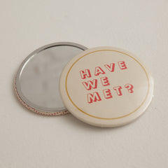 """Have We Met"" Mirror Button"