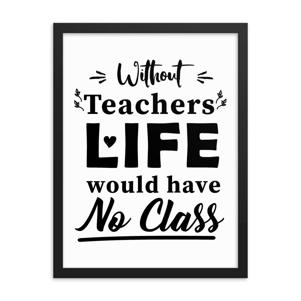 Without Teachers Life Would Have No Class Framed Poster - NN Inspirational Gifts
