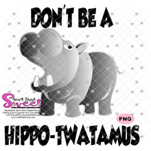 Don't Be A Hippo-Twatamus - Transparent PNG, SVG - Silhouette, Cricut, Scan N Cut