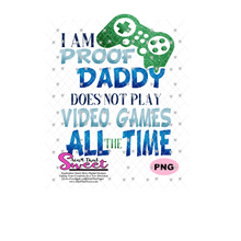 I Am Proof Daddy Does Not Play Video Games All The Time - Transparent PNG, SVG  - Silhouette, Cricut, Scan N Cut