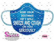 Keep Your Distance Or I Will Sneeze Or Cough On You Seriously - Transparent PNG, SVG