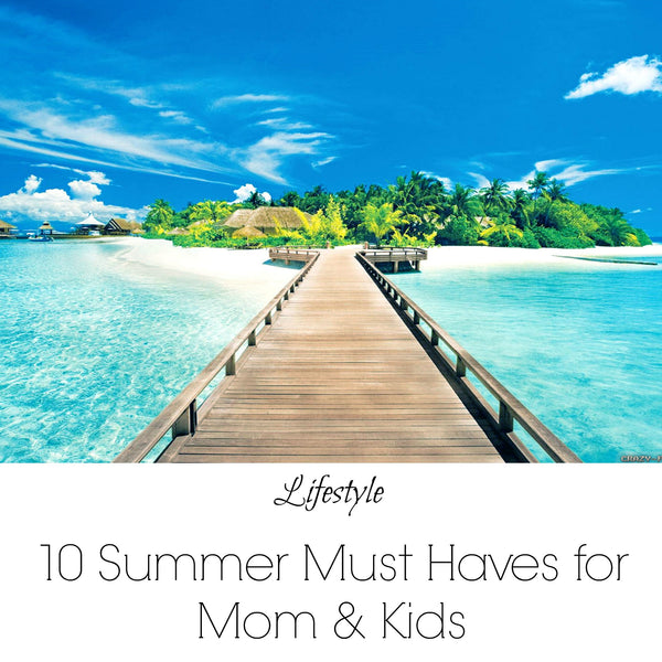 10 Summer Must Haves For Moms and Kids