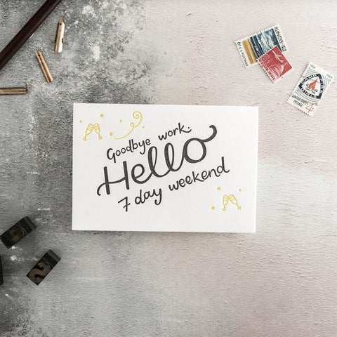 "Hunter Paper CoGoodbye Work Hello 7 Day Weekend Greeting Card This beautiful card with the words ""Goodbye Work Hello 7 Day Weekend"" is perfect to wish someone a happy retirement.  Card is printed on a letter press, retirement greeting card, sorry you're leaving greeting card"