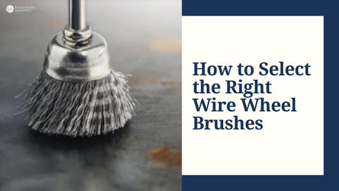 How to select the right wire wheel brushes
