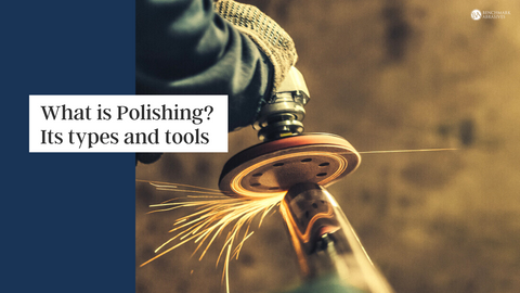 What is Polishing, Its Types and Tools
