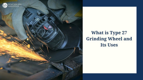 What is Type 27 Grinding Wheel and Its uses