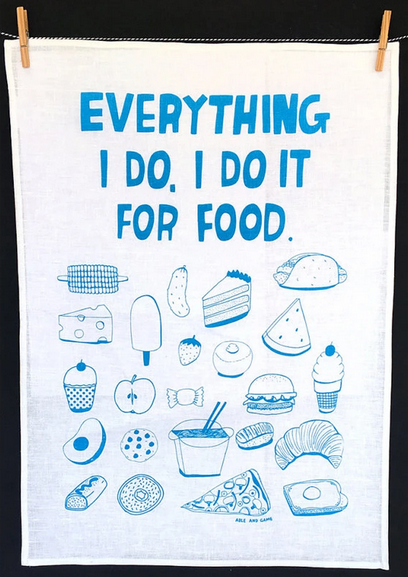 EVERYTHING I DO, I DO IT FOR FOOD - TEA TOWEL