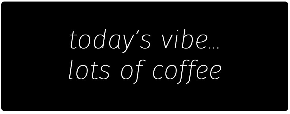 Todays vibe - lots of coffee