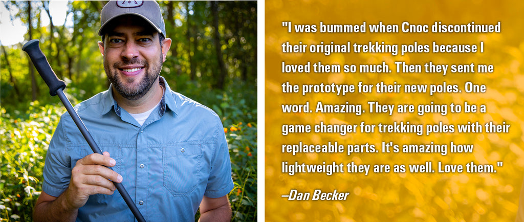 """I was bummed when Cnoc discontinued their original trekking poles because I loved them so much. Then they sent me the prototype for their new poles. One word. Amazing. They are going to be a game changer for trekking poles with their replaceable parts. It's amazing how lightweight they are as well. Love them."" -Dan Becker"