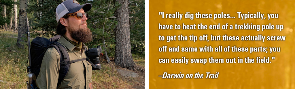 """""I really dig these poles... Typically, you have to heat the end of a trekking pole up to get the tip off, but these actually screw off and same with all of these parts; you can easily swap them out in the field."" -Darwin"