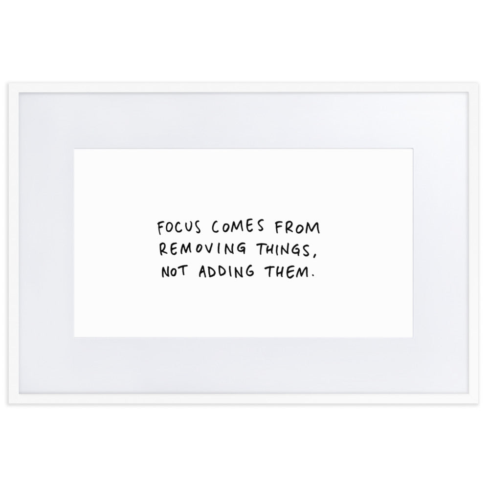 Focus comes from removing things, not adding them. (framed)