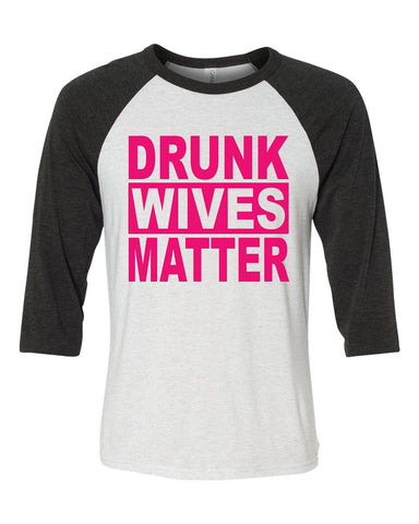 Drunk Wives Matter 3/4 sleeve shirt