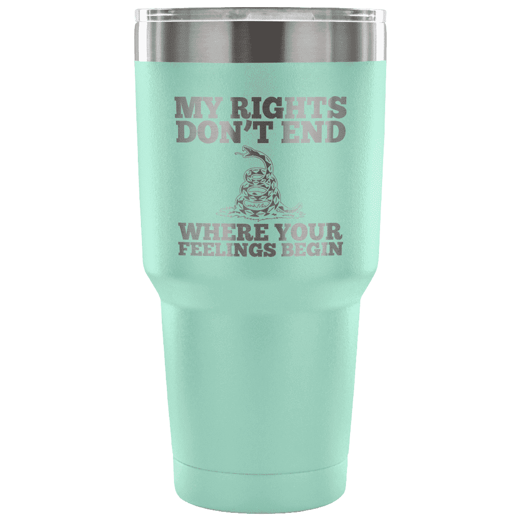 My Rights Don't End Where Your Feelings Begin Tumbler Tumblers teelaunch Teal