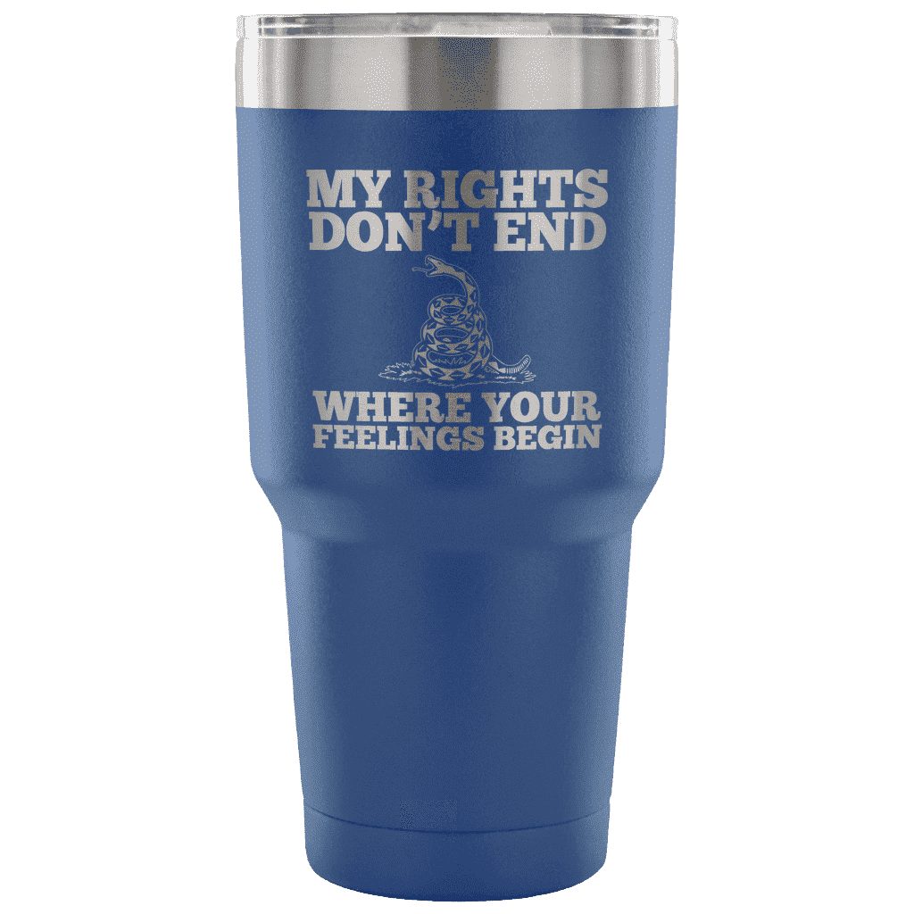 My Rights Don't End Where Your Feelings Begin Tumbler Tumblers teelaunch Blue