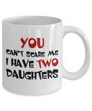 Funny Mug You Can't Scare Me I Have Two Daughters Coffee Mug Tea Cup