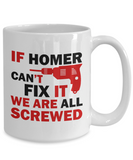 Homer Mug- If Homer Can't Fix It We Are All Screwed Funny Mug For Homer