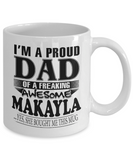 I am A Proud Dad of Freaking Awesome Makayla ..Yes, She Bought Me This Mug