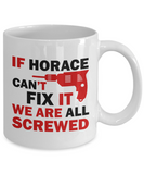 Horace Mug- If Horace Can't Fix It We Are All Screwed Funny Mug For Horace