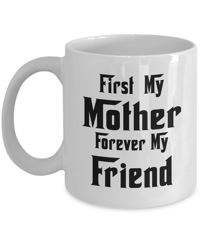 First My Mother Forever My Friend Coffee Mug Tea Cup White Color Gift for Mom