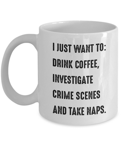 Criminal Investigator Coffee Mug - Investigate Crime Scenes And Take Naps - Ceramic Tea Cup Funny Gift for Men Women
