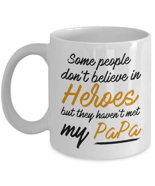Gift for Papa, Dad, Father- Some People Dont Believe In Heroes but They Haven't Met My Papa Mug