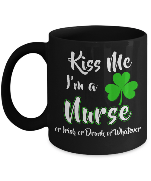 Kiss Me, I'm A Nurse Or Irish or Drunk or Whatever Mug