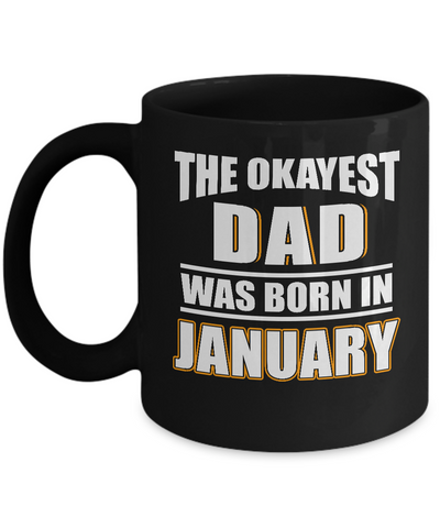 Dad Mug, The Okayest Dad Was Born In January, Gifts For Dad, Mugs for Him, Daddy Mug Gifts Black Color