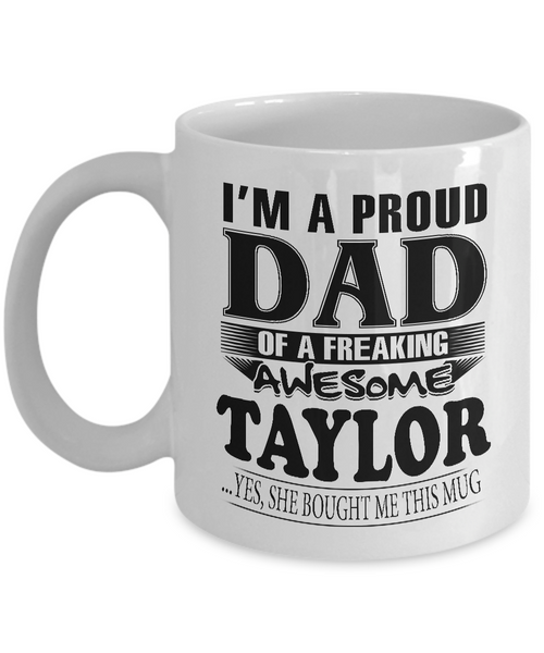 I am A Proud Dad of Freaking Awesome Taylor ..Yes, She Bought Me This Mug