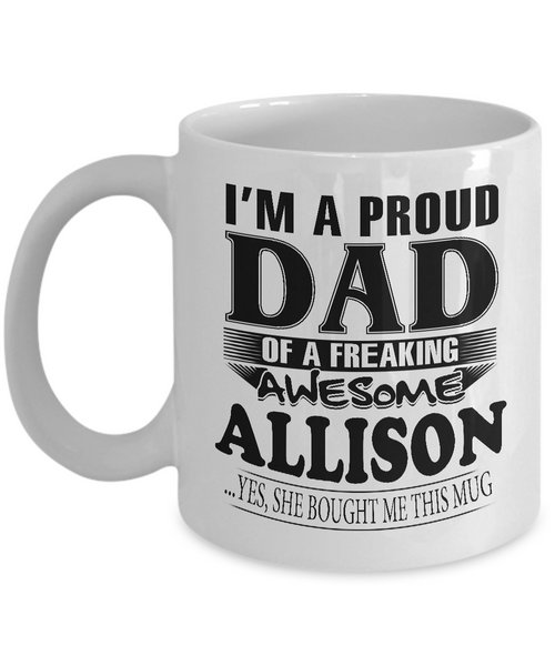 I am A Proud Dad of Freaking Awesome Allison ..Yes, She Bought Me This Mug