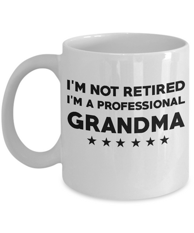 Grandma Coffee Mug- I'm not Retired, I'm a Professional Grandma