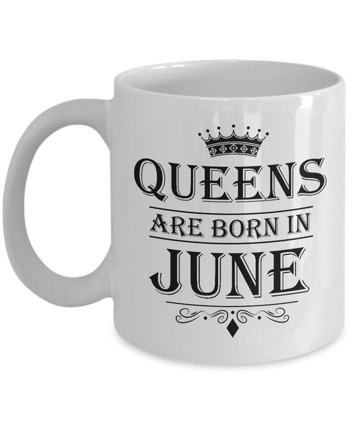 Queens Are Born In June Mug - Birthday Coffee Mug - Gift for Mothers, Wife, Grandma, Daughter, Celebrating White Color Ceramic