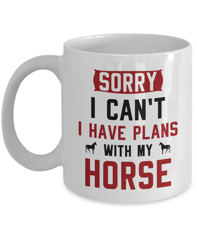 Sorry I Can't I Have Plans With My Horse Coffee Mug Funny Owner Horse Lover Gifts Tea Cup 11oz 15oz
