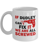 Dudley Mug- If Dudley Can't Fix It We Are All Screwed Funny Mug For Dudley