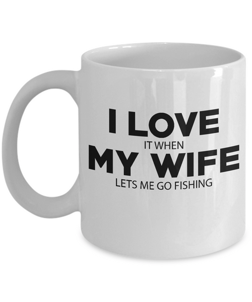 I LOVE MY WIFE It When Lets Me Go Fishing Coffee Mug Tea Cup White Color