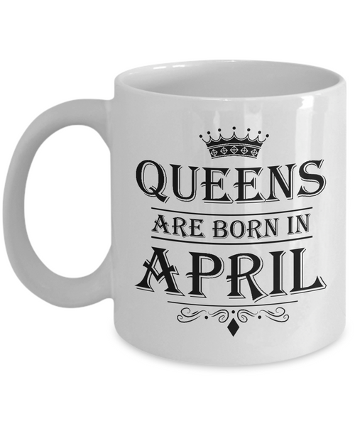 Queens Are Born In April Mug - Birthday Coffee Mug - Gift for Mothers, Wife, Grandma, Daughter, Celebrating White Color Ceramic