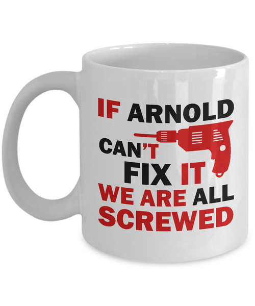 If Arnold Can't Fix It We Are All Screwed Funny Mug For Arnold
